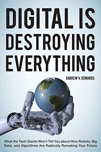 Digital Is Destroying Everything: What the Tech Giants Won't Tell You about How Robots, Big ...