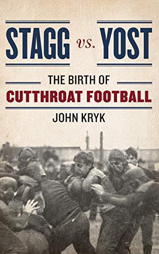 Stagg vs. Yost: The Birth of Cutthroat Football: Kryk, John