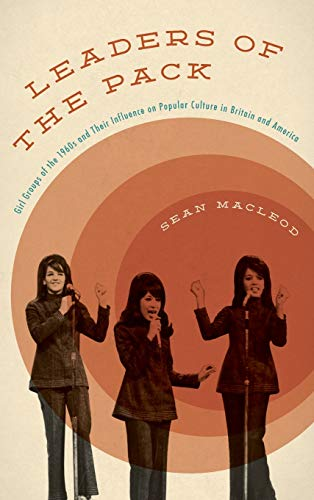 9781442252011: Leaders of the Pack: Girl Groups of the 1960s and Their Influence on Popular Culture in Britain and America