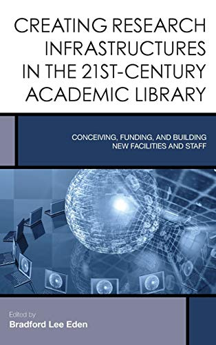 9781442252400: Creating Research Infrastructures in the 21st-Century Academic Library: Conceiving, Funding, and Building New Facilities and Staff (Creating the 21st-Century Academic Library)