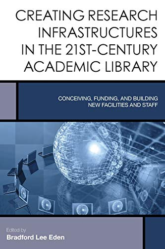 9781442252417: Creating Research Infrastructures in 21st-Century Academic Libraries: Conceiving, Funding, and Building New Facilities and Staff (Creating the 21st-Century Academic Library)