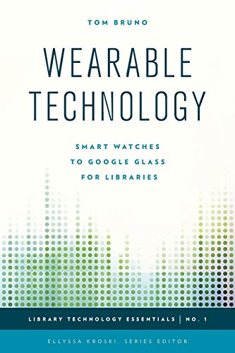 Wearable Technology: Smart Watches to Google Glass for Libraries (Library Technology Essentials): ...