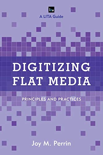 Digitizing Flat Media: Principles and Practices (LITA guides): Joy M. Perrin