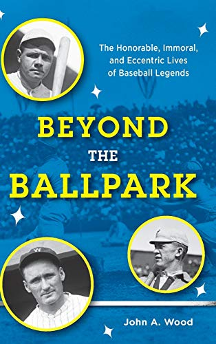 9781442258662: Beyond the Ballpark: The Honorable, Immoral, and Eccentric Lives of Baseball Legends