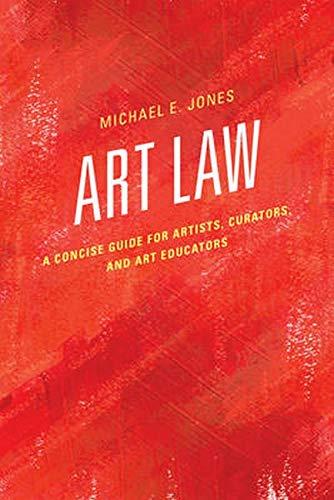 Art Law: A Concise Guide for Artists, Curators, and Art Educators: Michael E. Jones