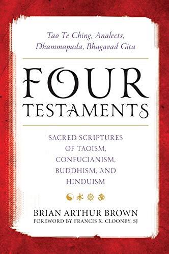 Four Testaments: Tao Te Ching, Analects, Dhammapada, Bhagavad Gita: Sacred Scriptures of Taoism, ...