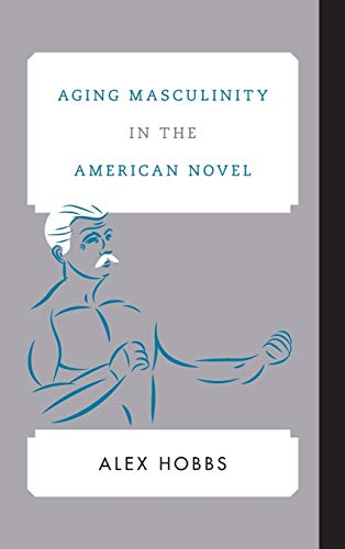 Aging Masculinity in the American Novel (Hardcover): Alex Hobbs