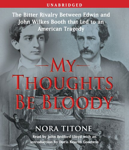 My Thoughts Be Bloody: The Bitter Rivalry Between Edwin and John Wilkes Booth That Led to an ...