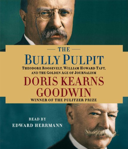 The Bully Pulpit: Theodore Roosevelt, William Howard Taft, and the Golden Age of Journalism: ...