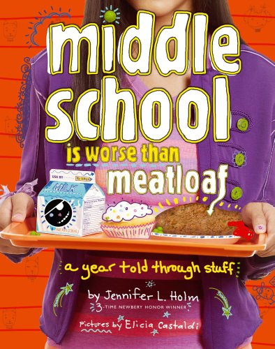 Middle School Is Worse Than Meatloaf: A Year Told Through Stuff: Jennifer L. Holm