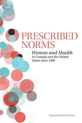 Prescribed Norms: Women and Health in Canada and the United States since 1800: Cheryl Krasnick Warsh