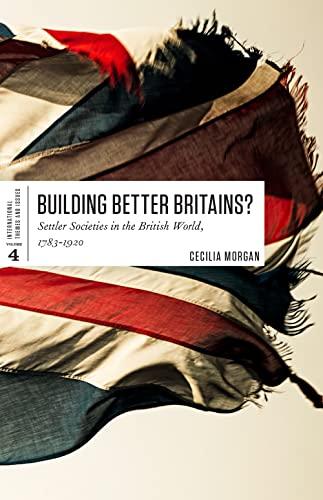 Building Better Britains?: Settler Societies in the British World 1783-1920: Morgan, Cecilia