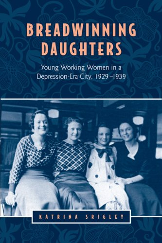Breadwinning Daughters: Young Working Women in a Depression-Era City, 1929-1939 (Studies in Gender ...