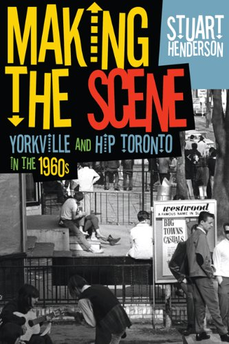 Making the Scene: Yorkville and Hip Toronto in the 1960s: Henderson, Stuart