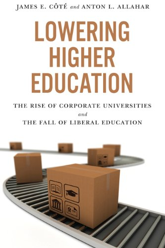 Lowering Higher Education: The Rise of Corporate: Cote, James, Allahar,