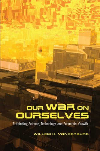 Our War on Ourselves: Rethinking Science, Technology, and Economic Growth: Willem H. Vanderburg