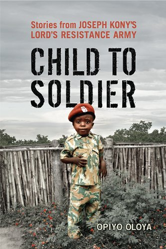 Child to Soldier: Stories from Joseph Kony's Lord's Resistance Army (Paperback)