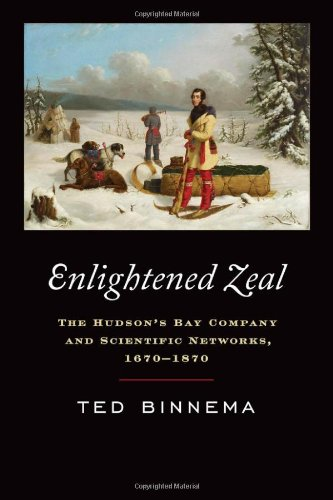 Enlightened Zeal: The Hudsons Bay Company and Scientific Networks, 1670-1870: Theodore Binnema