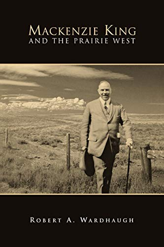 Mackenzie King and the Prairie West: Robert A. Wardhaugh