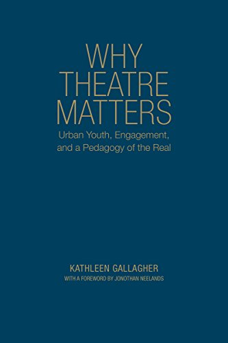 Why Theatre Matters: Urban Youth, Engagement, and a Pedagogy of the Real: Gallagher, Kathleen