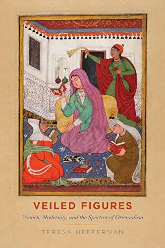 Veiled Figures: Women, Modernity, and the Spectres of Orientalism: Teresa Heffernan