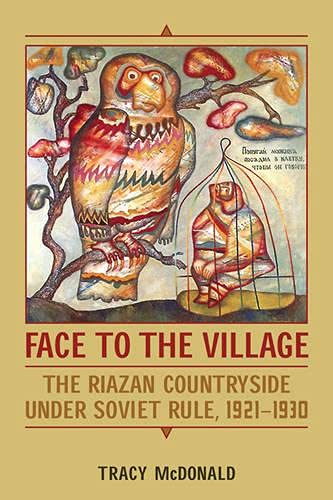Face to the Village: The Riazan Countryside under Soviet Rule, 1921-1930: Tracy McDonald