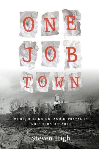 One Job Town: Work, Belonging, and Betrayal in Northern Ontario: Steven High
