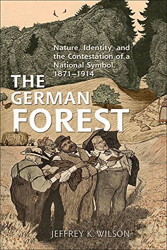 The German Forest: Nature, Identity, and the Contestation of a National Symbol, 1871-1914: Jeffrey ...