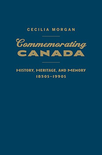 Commemorating Canada: History, Heritage, and Memory, 1850s-1990s: Cecilia Morgan