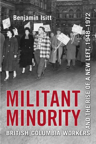 Militant Minority: British Columbia Workers and the Rise of a New Left, 1948-1972: Benjamin Isitt