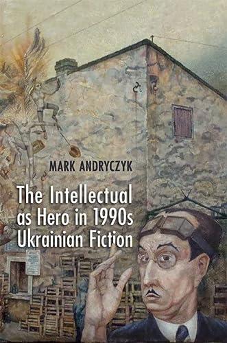 9781442643321: The Intellectual as Hero in 1990s Ukrainian Fiction