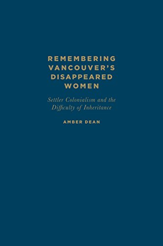 Remembering Vancouver s Disappeared Women: Settler Colonialism and the Difficulty of Inheritance (...