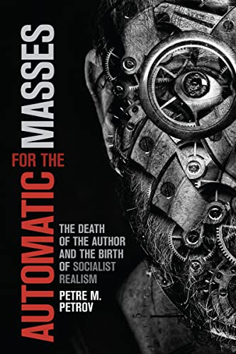 Automatic for the Masses: The Death of the Author and the Birth of Socialist Realism: Petre M. ...