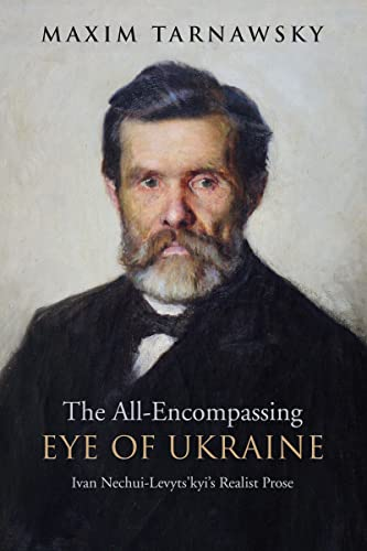 The All-Encompassing Eye of Ukraine: Ivan Nechui-Levytskyi s Realist Prose (Hardback): Maxim ...