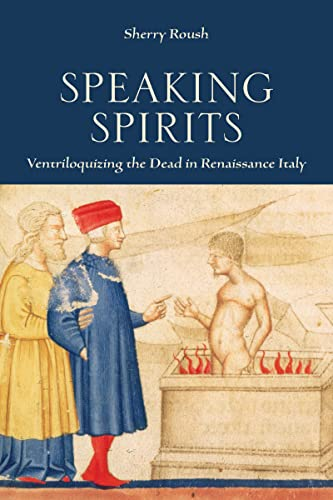 Speaking Spirits: Ventriloquizing the Dead in Renaissance Italy (Hardback): Sherry Roush