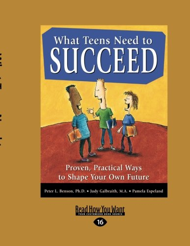 What Teens Need to Succeed: Proven, Practical Ways to Shape Your Own Future: Peter Benson
