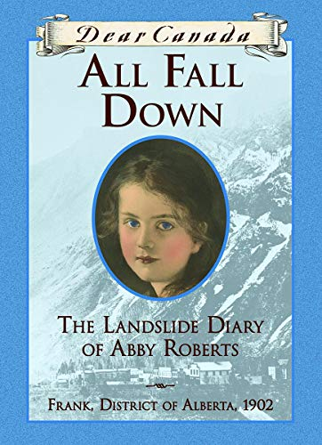 Dear Canada: All Fall Down: The Landslide Diary of Abby Roberts, Frank, District of Alberta, 1902: ...