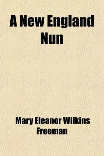 A New England Nun; And Other Stories: Mary Eleanor Wilkins Freeman