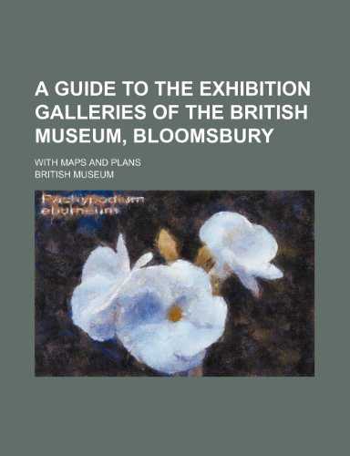 A guide to the exhibition galleries of the British Museum, Bloomsbury; with maps and plans (9781443283397) by Museum, British