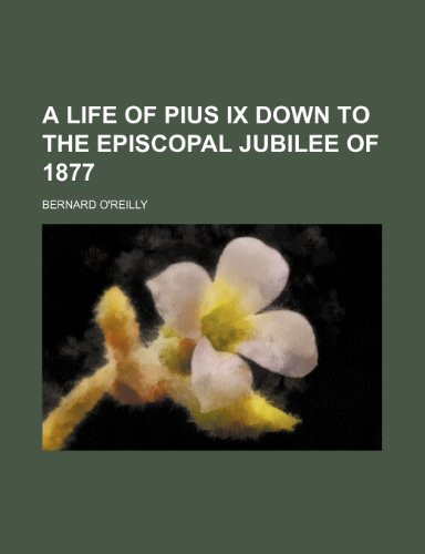 A Life of Pius Ix Down to the Episcopal Jubilee of 1877 (1443288632) by Bernard O'reilly