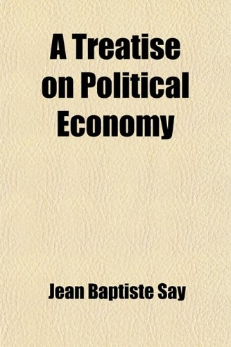 A Treatise on Political Economy (Volume 1) (1443293342) by Jean Baptiste Say