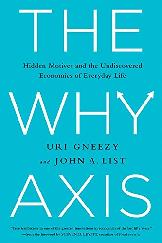 The Why Axis: Hidden Motives and The Undiscovered Economics of Everyday Life: Gneezy, Uri, List, ...
