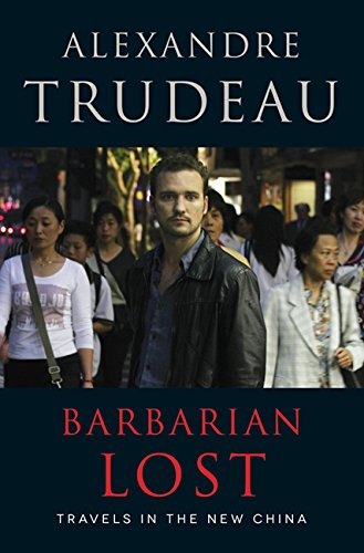 Barbarian Lost: Travels in the New China: Trudeau, Alexendre
