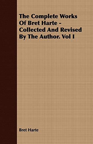 9781443701433: The Complete Works Of Bret Harte - Collected And Revised By The Author. Vol I