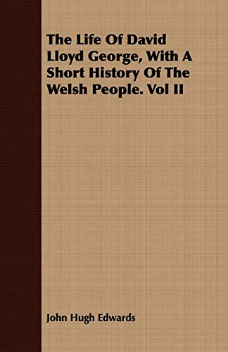 The Life Of David Lloyd George, With A Short History Of The Welsh People. Vol II: John Hugh Edwards