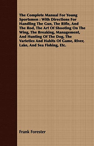 9781443705448: The Complete Manual For Young Sportsmen: With Directions For Handling The Gun, The Rifle, And The Rod, The Art Of Shooting On The Wing, The Breaking, ... Of Game, River, Lake, And Sea Fishing, Etc.