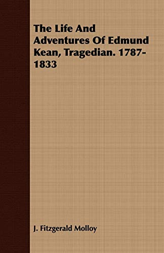 The Life And Adventures Of Edmund Kean, Tragedian. 1787-1833: J. Fitzgerald Molloy