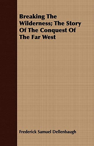 9781443708647: Breaking The Wilderness; The Story Of The Conquest Of The Far West