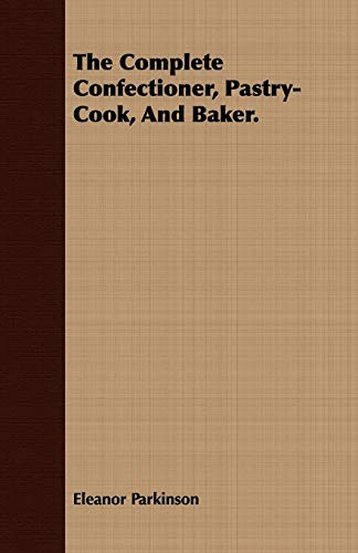 9781443709989: The Complete Confectioner, Pastry-Cook, And Baker.