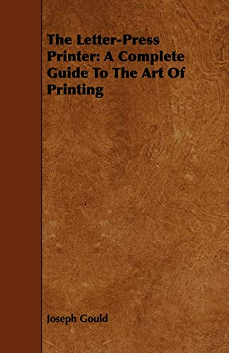 The Letter-Press Printer: A Complete Guide To The Art Of Printing: Joseph Gould
